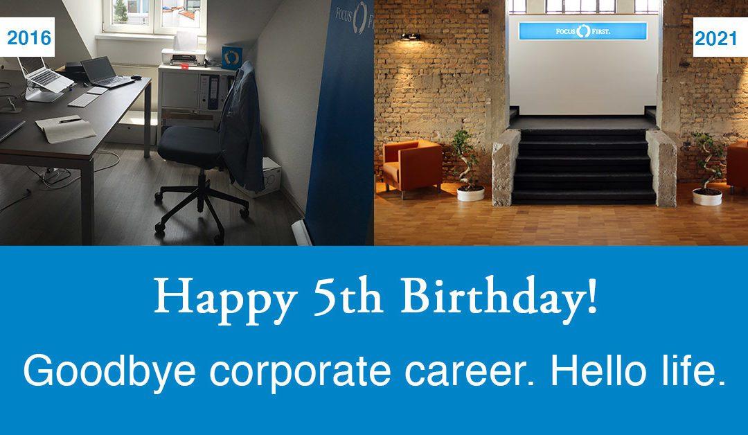 Happy 5th Birthday FocusFirst. Goodbye corporate career. Hello life!